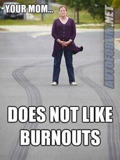 your-mom-doesnt-like-burnouts